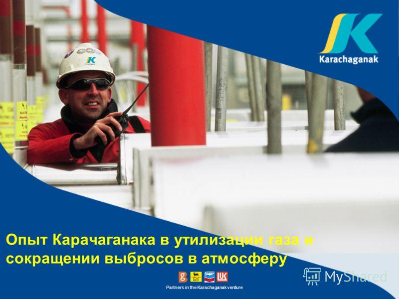 Partners in the Karachaganak venture Опыт Карачаганака в утилизации газа и сокращении выбросов в атмосферу
