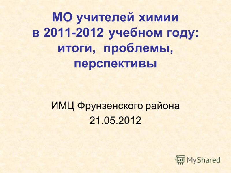МО учителей химии в 2011-2012 учебном году: итоги, проблемы, перспективы ИМЦ Фрунзенского района 21.05.2012