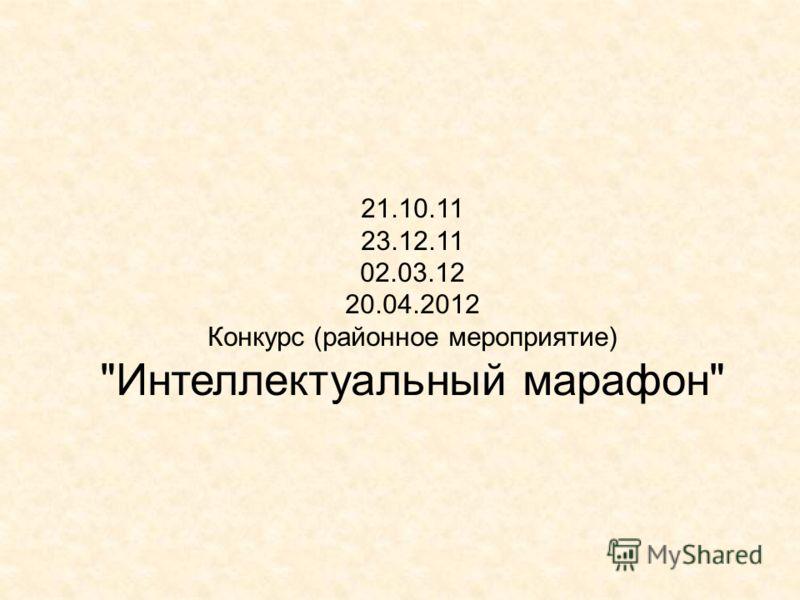 21.10.11 23.12.11 02.03.12 20.04.2012 Конкурс (районное мероприятие) Интеллектуальный марафон