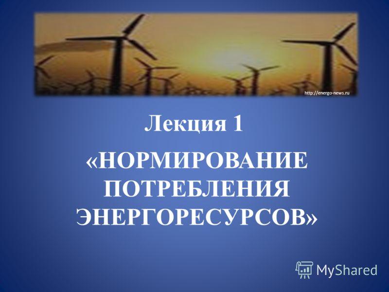 Лекция 1 «НОРМИРОВАНИЕ ПОТРЕБЛЕНИЯ ЭНЕРГОРЕСУРСОВ» http://energo-news.ru