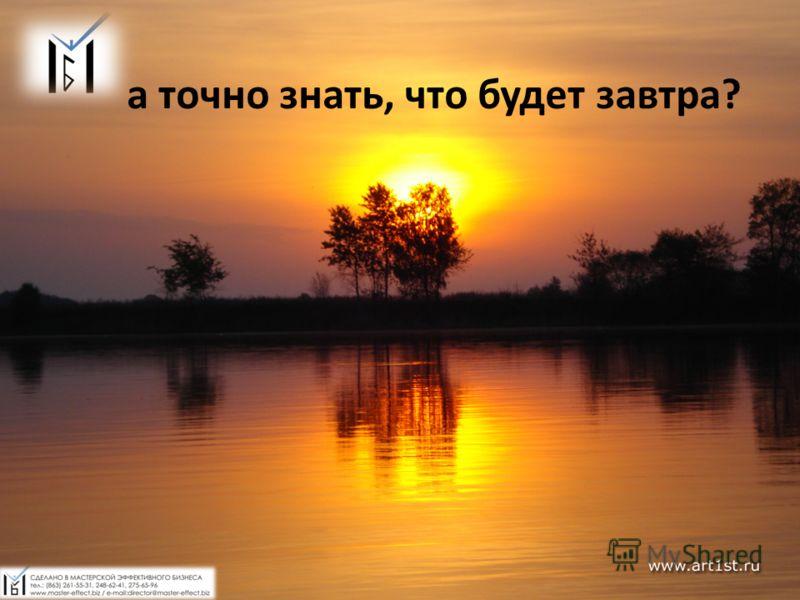 А точно знать, что будет завтра? а точно знать, что будет завтра?