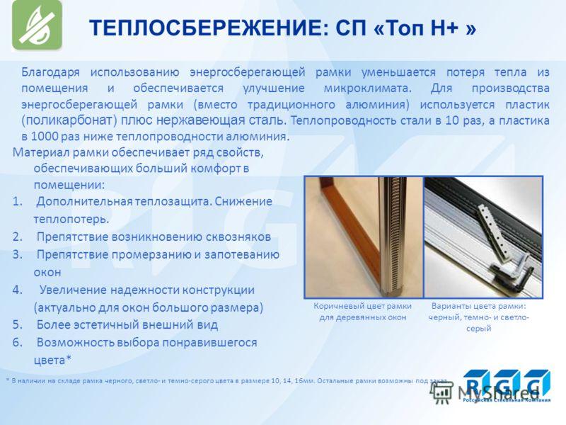 ТЕПЛОСБЕРЕЖЕНИЕ: СП «Топ Н+ » Благодаря использованию энергосберегающей рамки уменьшается потеря тепла из помещения и обеспечивается улучшение микроклимата. Для производства энергосберегающей рамки (вместо традиционного алюминия) используется пластик