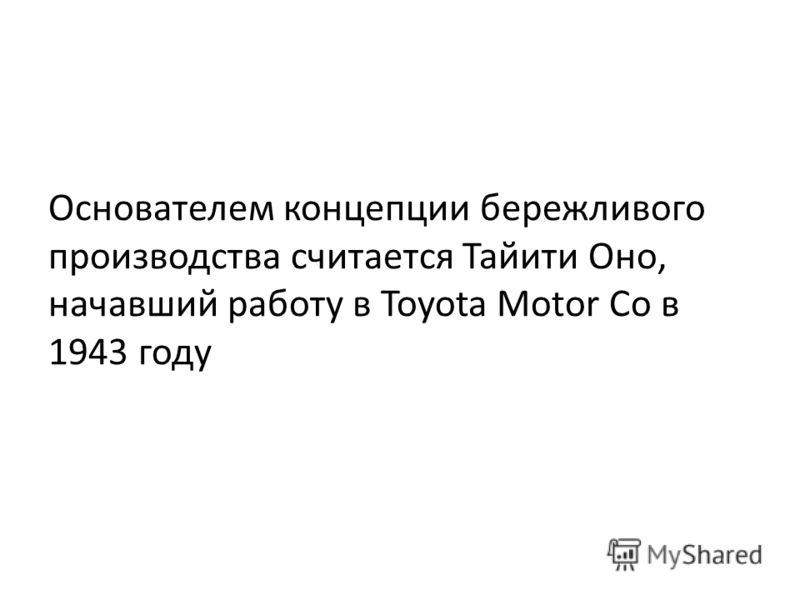 Основателем концепции бережливого производства считается Тайити Оно, начавший работу в Toyota Motor Co в 1943 году