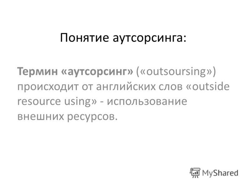 Понятие аутсорсинга: Термин «аутсорсинг» («outsoursing») происходит от английских слов «outside resource using» - использование внешних ресурсов.