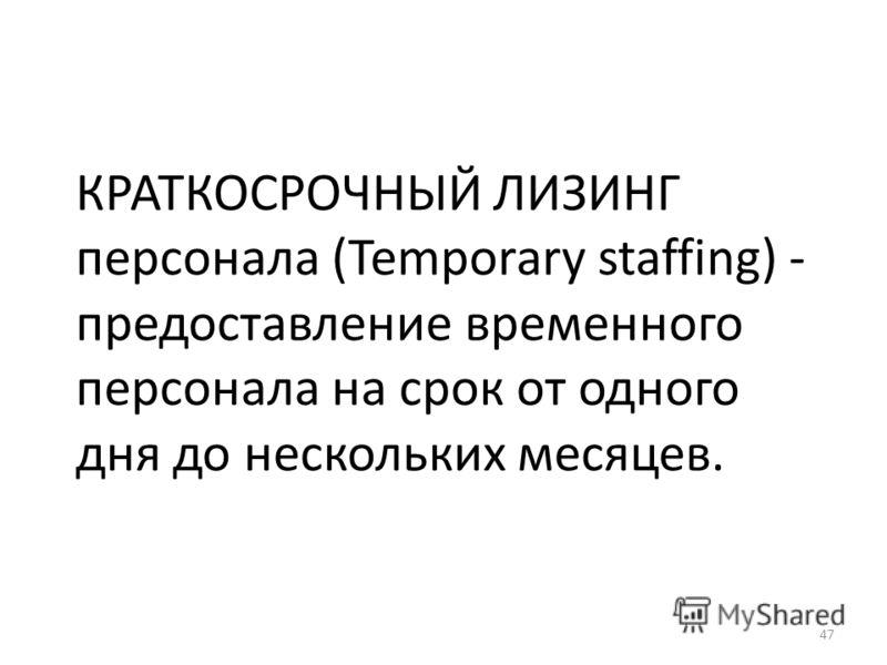 47 КРАТКОСРОЧНЫЙ ЛИЗИНГ персонала (Temporary staffing) - предоставление временного персонала на срок от одного дня до нескольких месяцев.