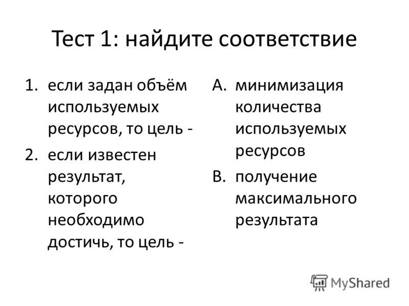 Тест 1: найдите соответствие 1.если задан объём используемых ресурсов, то цель - 2.если известен результат, которого необходимо достичь, то цель - A.минимизация количества используемых ресурсов B.получение максимального результата
