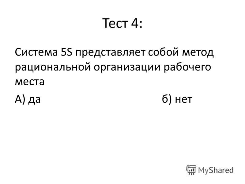 Тест 4: Система 5S представляет собой метод рациональной организации рабочего места А) даб) нет