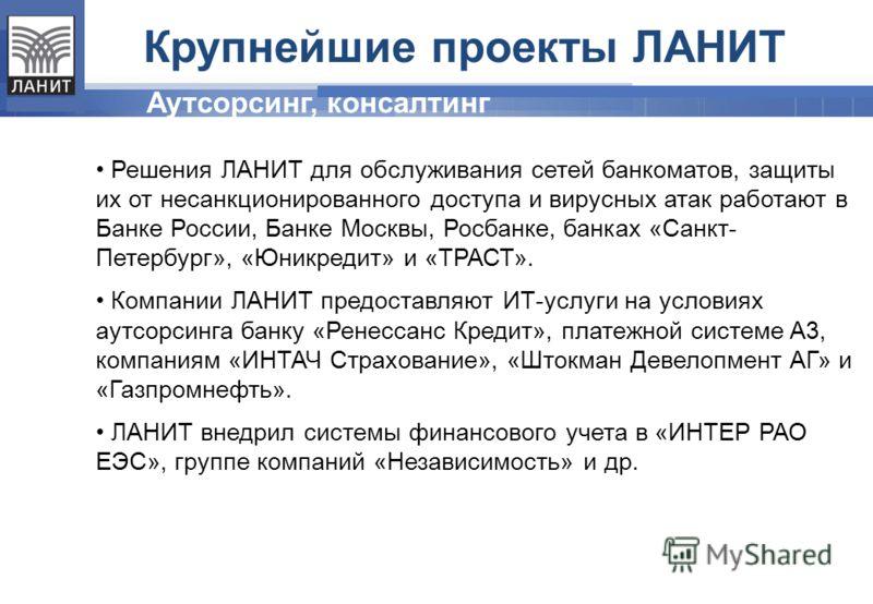 Решения ЛАНИТ для обслуживания сетей банкоматов, защиты их от несанкционированного доступа и вирусных атак работают в Банке России, Банке Москвы, Росбанке, банках «Санкт- Петербург», «Юникредит» и «ТРАСТ». Компании ЛАНИТ предоставляют ИТ-услуги на ус