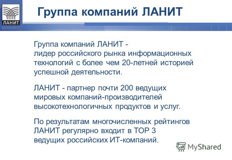 Группа компаний ЛАНИТ - лидер российского рынка информационных технологий с более чем 20-летней историей успешной деятельности. ЛАНИТ - партнер почти 200 ведущих мировых компаний-производителей высокотехнологичных продуктов и услуг. По результатам мн