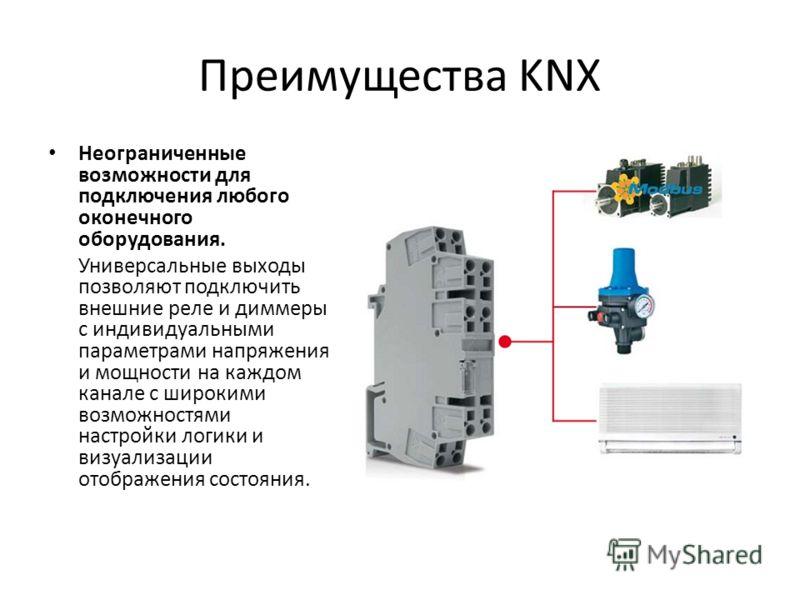 Преимущества KNX Неограниченные возможности для подключения любого оконечного оборудования. Универсальные выходы позволяют подключить внешние реле и диммеры с индивидуальными параметрами напряжения и мощности на каждом канале с широкими возможностями