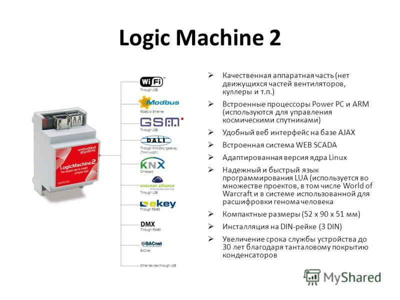 Logic Machine 2 Качественная аппаратная часть (нет движущихся частей вентиляторов, куллеры и т.п.) Встроенные процессоры Power PC и ARM (используются для управления космическими спутниками) Удобный веб интерфейс на базе AJAX Встроенная система WEB SC