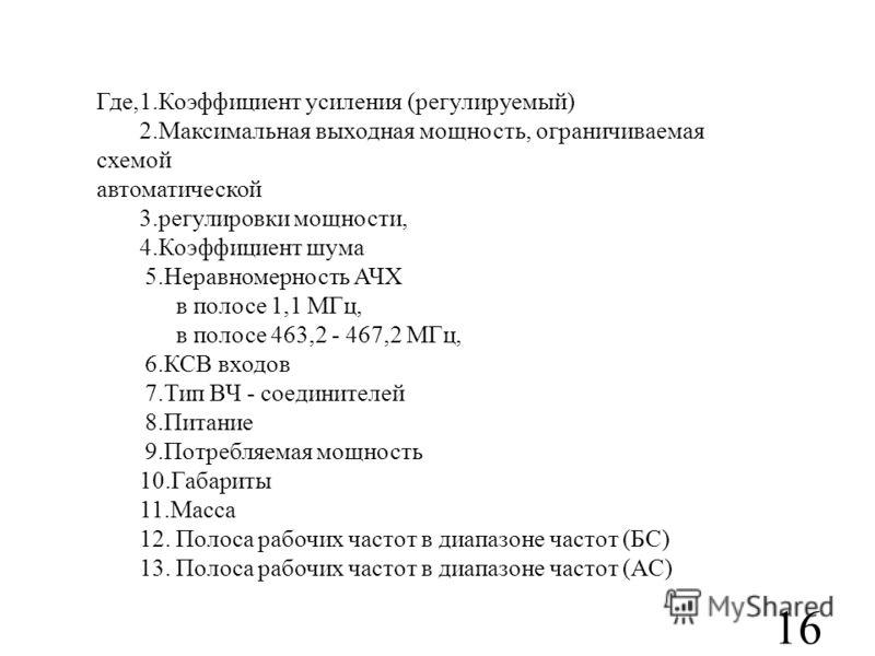 16 Где,1.Коэффициент усиления (регулируемый) 2.Максимальная выходная мощность, ограничиваемая схемой автоматической 3.регулировки мощности, 4.Коэффициент шума 5.Неравномерность АЧХ в полосе 1,1 МГц, в полосе 463,2 - 467,2 МГц, 6.КСВ входов 7.Тип ВЧ -