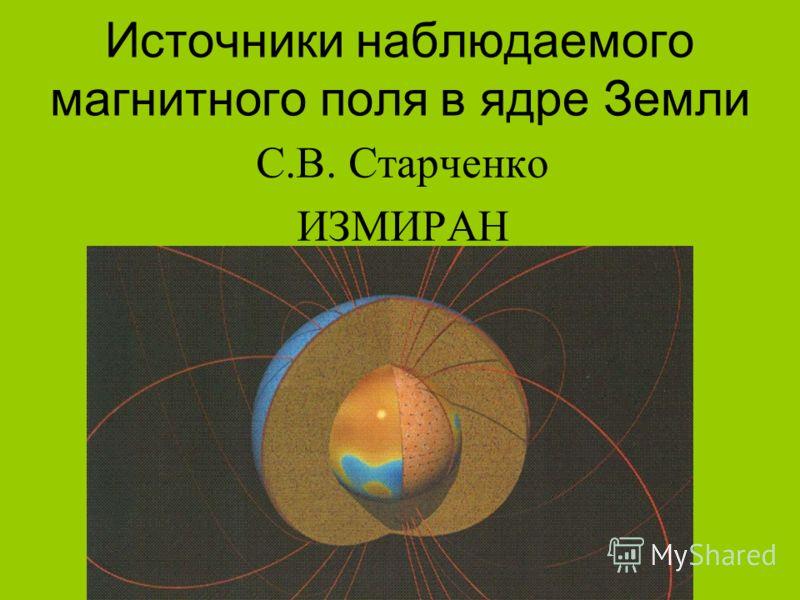 Источники наблюдаемого магнитного поля в ядре Земли С.В. Старченко ИЗМИРАН