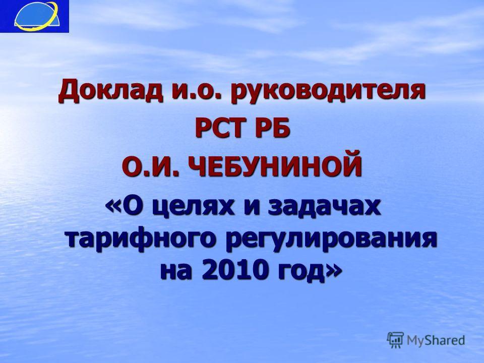 Доклад и.о. руководителя РСТ РБ О.И. ЧЕБУНИНОЙ «О целях и задачах тарифного регулирования на 2010 год»