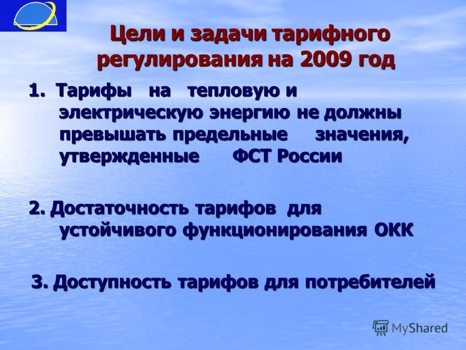 Цели и задачи тарифного регулирования на 2009 год Цели и задачи тарифного регулирования на 2009 год 1. Тарифы на тепловую и электрическую энергию не должны превышать предельные значения, утвержденные ФСТ России 2. Достаточность тарифов для устойчивог