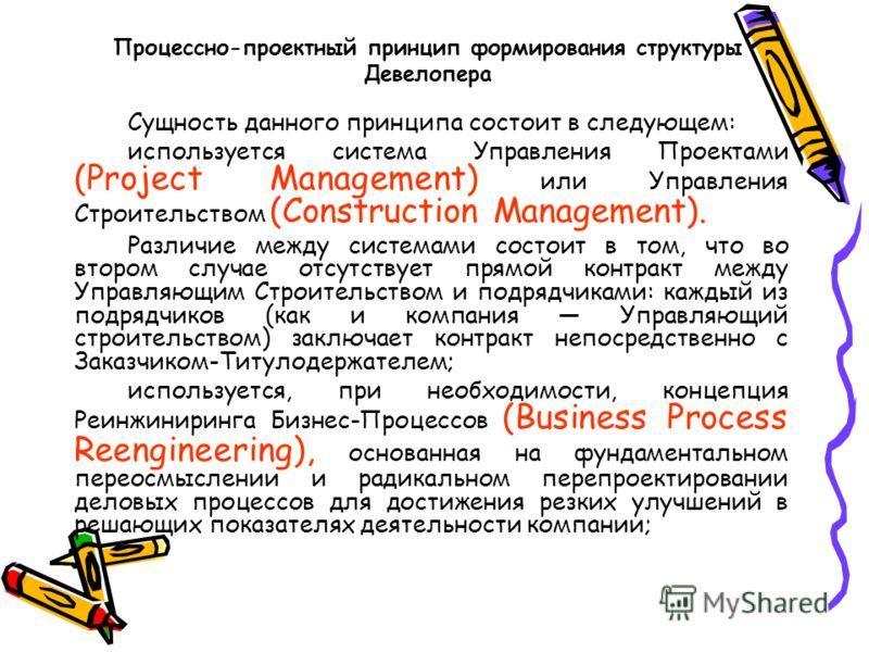 Процессно-проектный принцип формирования структуры Девелопера Сущность данного принципа состоит в следующем: используется система Управления Проектами (Project Management) или Управления Строительством (Construction Management). Различие между систем