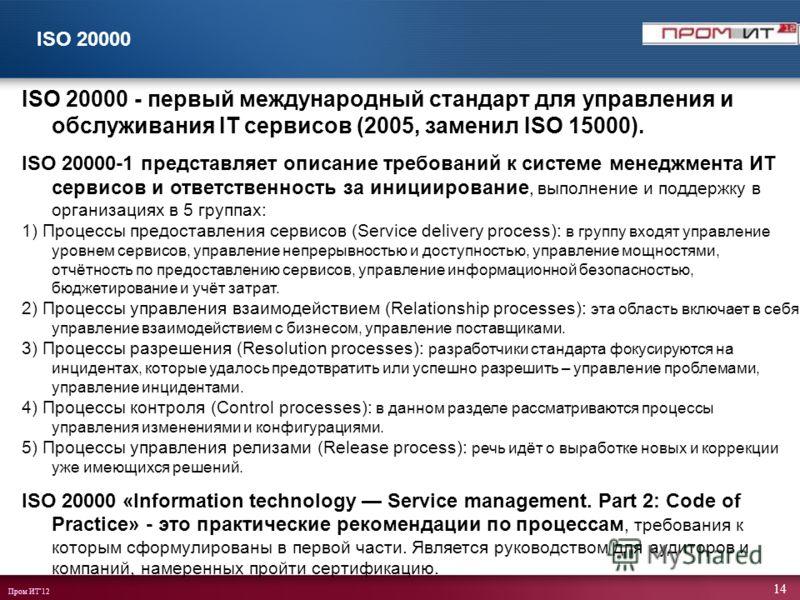 Пром ИТ12 14 ISO 20000 ISO 20000 - первый международный стандарт для управления и обслуживания IT сервисов (2005, заменил ISO 15000). ISO 20000-1 представляет описание требований к системе менеджмента ИТ сервисов и ответственность за инициирование, в