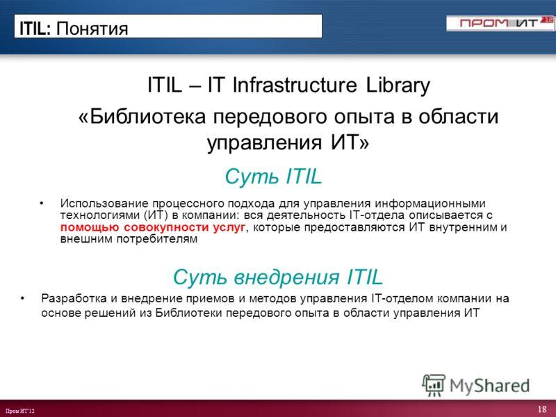 Пром ИТ12 18 ITIL – IT Infrastructure Library «Библиотека передового опыта в области управления ИТ» ITIL: Понятия Суть ITIL Использование процессного подхода для управления информационными технологиями (ИТ) в компании: вся деятельность IT-отдела опис
