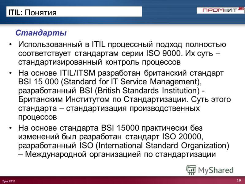 Пром ИТ12 19 Стандарты Использованный в ITIL процессный подход полностью соответствует стандартам серии ISO 9000. Их суть – стандартизированный контроль процессов На основе ITIL/ITSM разработан британский стандарт BSI 15 000 (Standard for IT Service