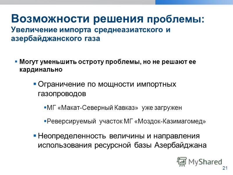 Возможности решения проблемы: Увеличение импорта среднеазиатского и азербайджанского газа Могут уменьшить остроту проблемы, но не решают ее кардинально Ограничение по мощности импортных газопроводов МГ «Макат-Северный Кавказ» уже загружен Реверсируем