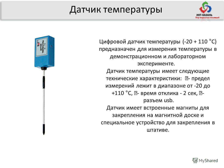 Датчик температуры Цифровой датчик температуры (-20 + 110 °С) предназначен для измерения температуры в демонстрационном и лабораторном эксперименте. Датчик температуры имеет следующие технические характеристики: - предел измерений лежит в диапазоне о