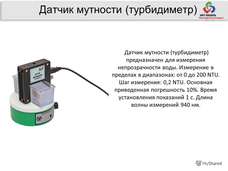 Датчик мутности (турбидиметр) Датчик мутности (турбидиметр) предназначен для измерения непрозрачности воды. Измерение в пределах в диапазонах: от 0 до 200 NTU. Шаг измерения: 0,2 NTU. Основная приведенная погрешность 10%. Время установления показаний