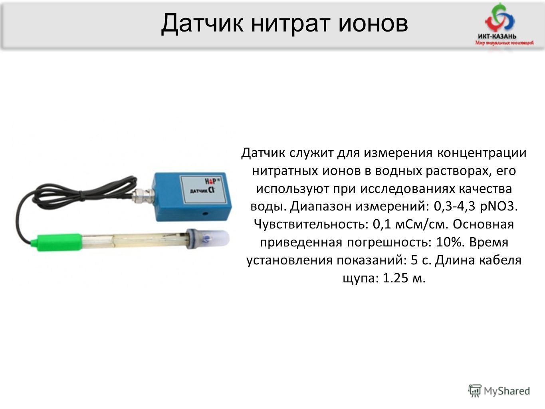 Датчик нитрат ионов Датчик служит для измерения концентрации нитратных ионов в водных растворах, его используют при исследованиях качества воды. Диапазон измерений: 0,3-4,3 рNO3. Чувствительность: 0,1 мСм/см. Основная приведенная погрешность: 10%. Вр
