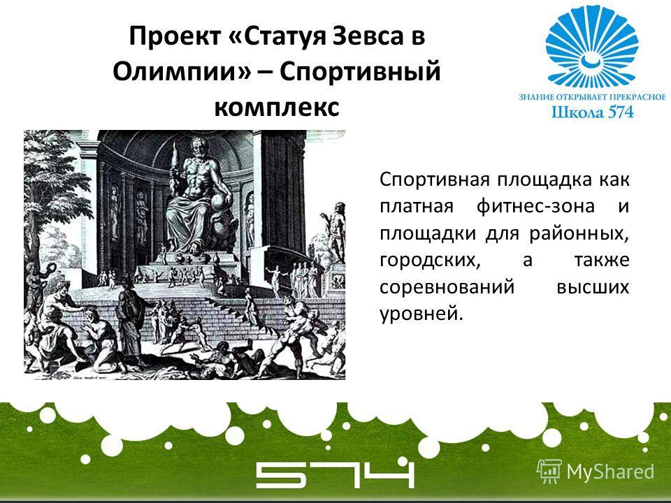 Проект «Статуя Зевса в Олимпии» – Спортивный комплекс Спортивная площадка как платная фитнес-зона и площадки для районных, городских, а также соревнований высших уровней.