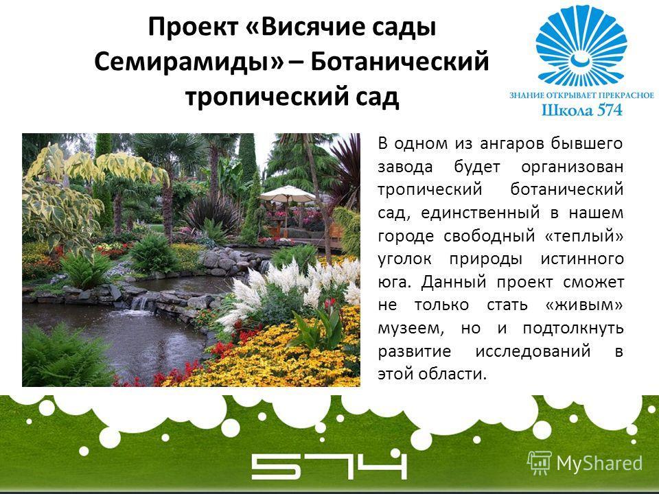 Проект «Висячие сады Семирамиды» – Ботанический тропический сад В одном из ангаров бывшего завода будет организован тропический ботанический сад, единственный в нашем городе свободный «теплый» уголок природы истинного юга. Данный проект сможет не тол