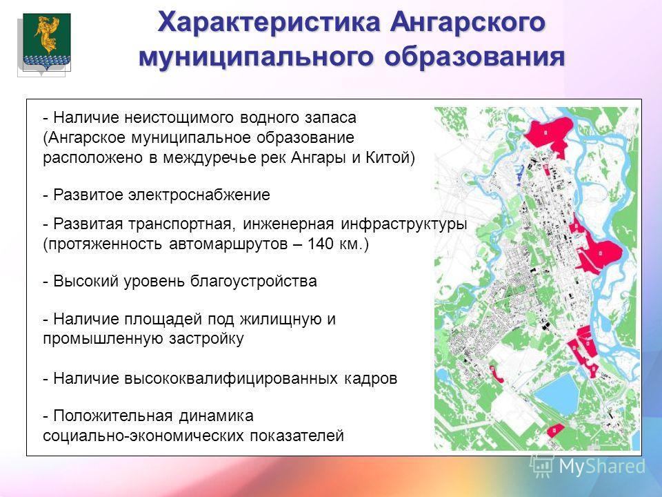 - Наличие неистощимого водного запаса (Ангарское муниципальное образование расположено в междуречье рек Ангары и Китой) - Развитое электроснабжение - Развитая транспортная, инженерная инфраструктуры (протяженность автомаршрутов – 140 км.) - Высокий у