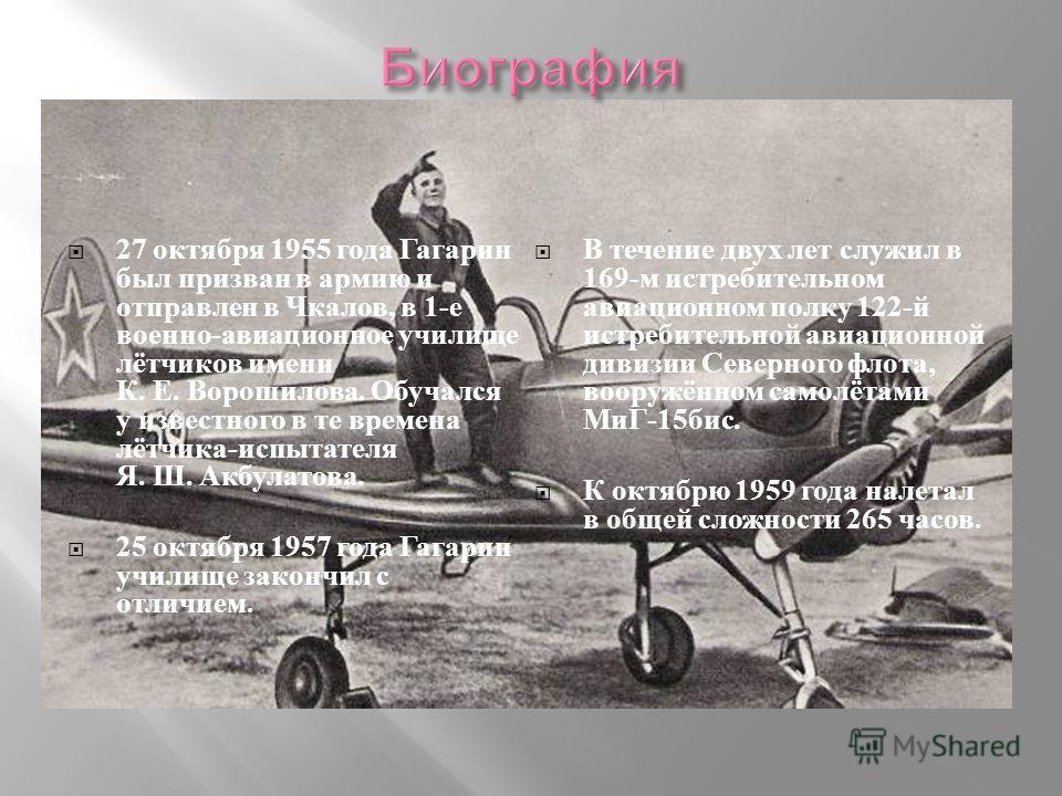 27 октября 1955 года Гагарин был призван в армию и отправлен в Чкалов, в 1- е военно - авиационное училище лётчиков имени К. Е. Ворошилова. Обучался у известного в те времена лётчика - испытателя Я. Ш. Акбулатова. 25 октября 1957 года Гагарин училище