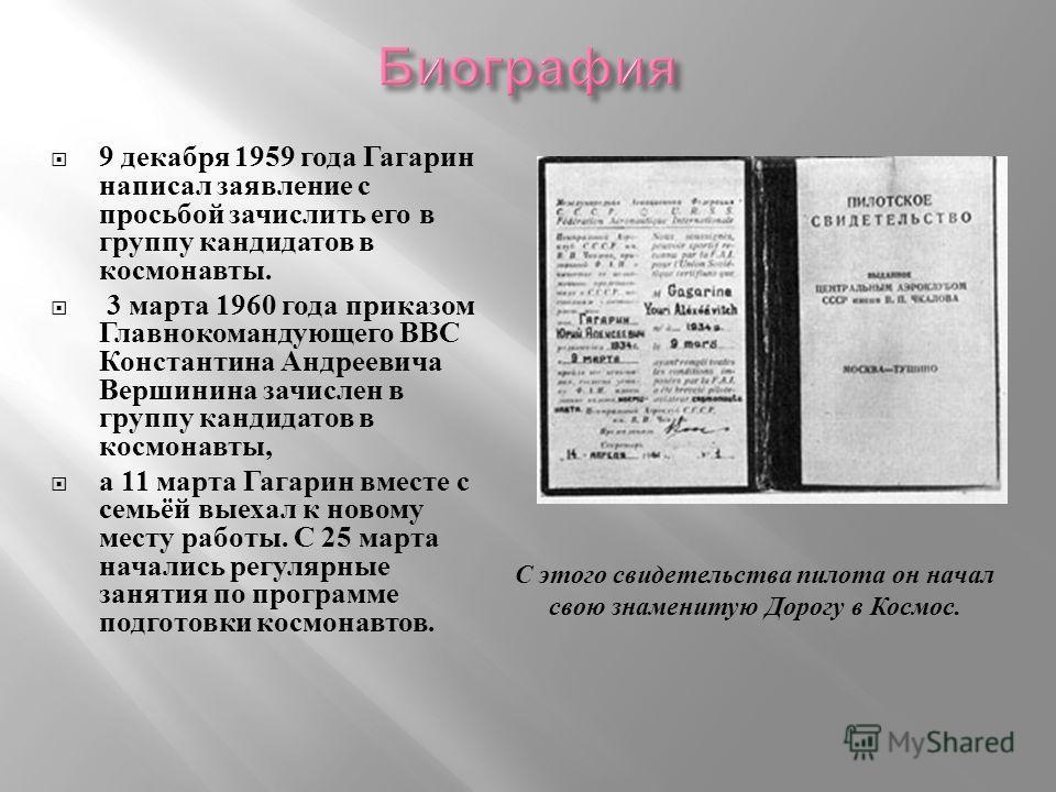 9 декабря 1959 года Гагарин написал заявление с просьбой зачислить его в группу кандидатов в космонавты. 3 марта 1960 года приказом Главнокомандующего ВВС Константина Андреевича Вершинина зачислен в группу кандидатов в космонавты, а 11 марта Гагарин