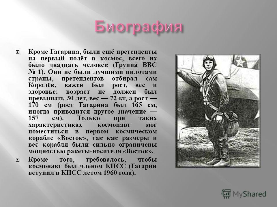Кроме Гагарина, были ещё претенденты на первый полёт в космос, всего их было двадцать человек ( Группа ВВС 1). Они не были лучшими пилотами страны, претендентов отбирал сам Королёв, важен был рост, вес и здоровье : возраст не должен был превышать 30