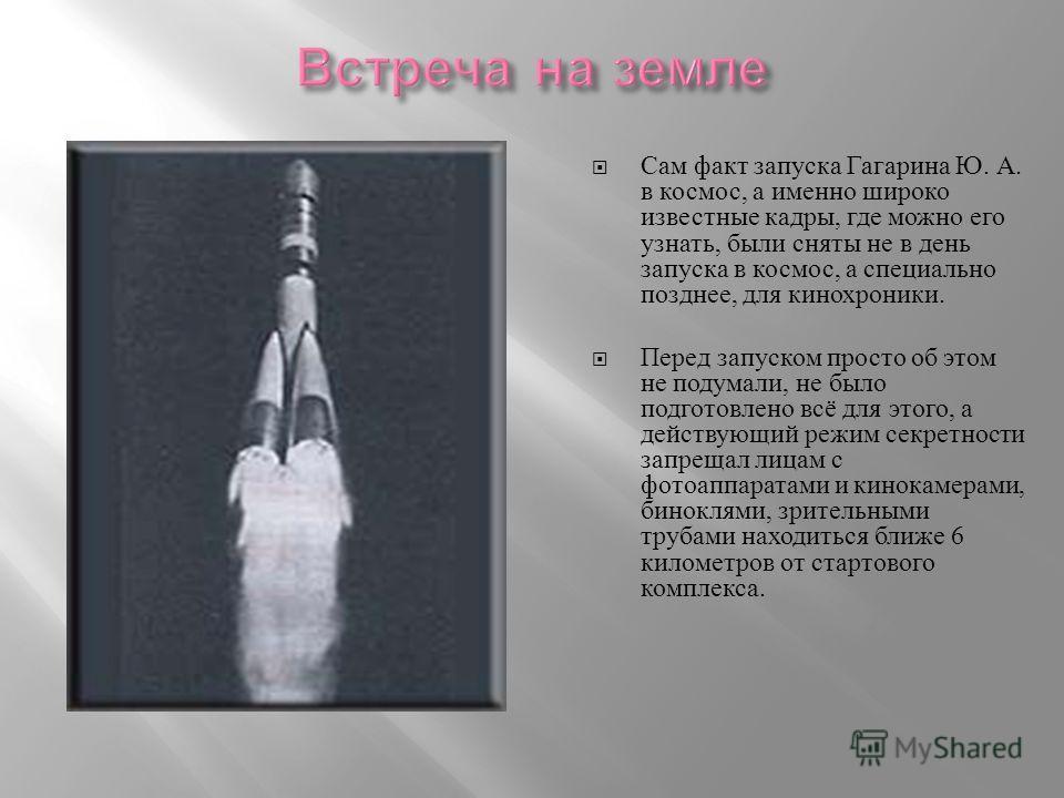Сам факт запуска Гагарина Ю. А. в космос, а именно широко известные кадры, где можно его узнать, были сняты не в день запуска в космос, а специально позднее, для кинохроники. Перед запуском просто об этом не подумали, не было подготовлено всё для это