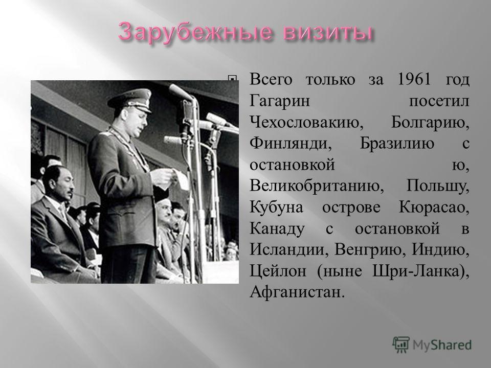 Всего только за 1961 год Гагарин посетил Чехословакию, Болгарию, Финлянди, Бразилию с остановкой ю, Великобританию, Польшу, Кубуна острове Кюрасао, Канаду с остановкой в Исландии, Венгрию, Индию, Цейлон ( ныне Шри - Ланка ), Афганистан.