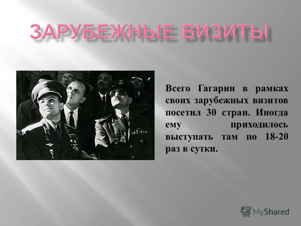 Всего Гагарин в рамках своих зарубежных визитов посетил 30 стран. Иногда ему приходилось выступать там по 18-20 раз в сутки.