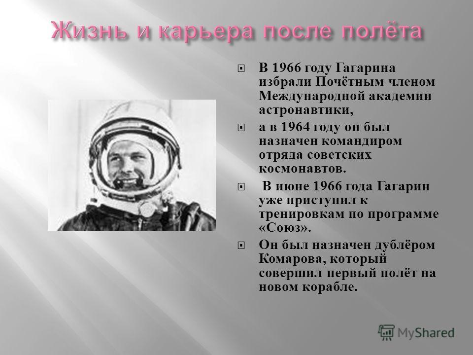 В 1966 году Гагарина избрали Почётным членом Международной академии астронавтики, а в 1964 году он был назначен командиром отряда советских космонавтов. В июне 1966 года Гагарин уже приступил к тренировкам по программе « Союз ». Он был назначен дублё