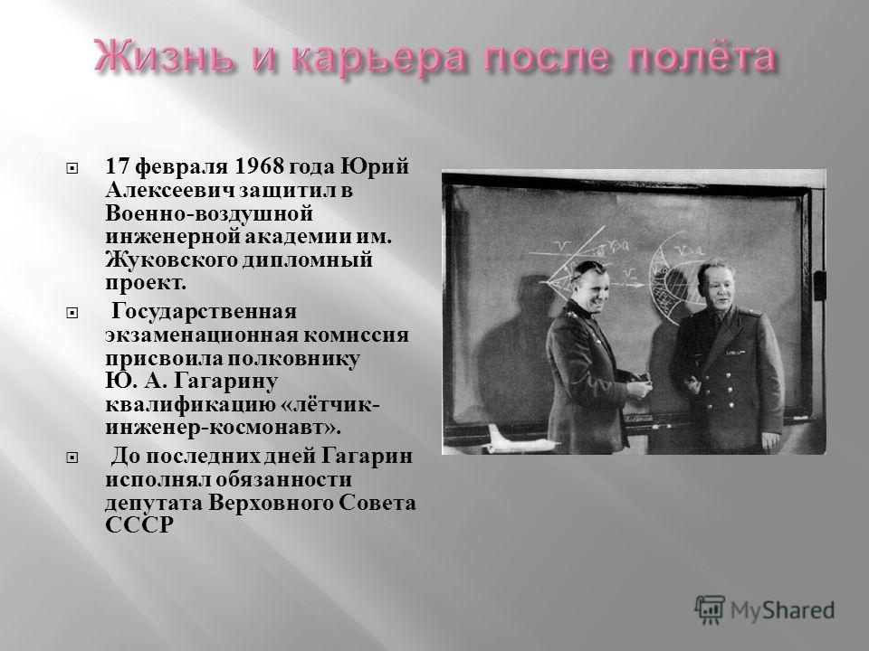 17 февраля 1968 года Юрий Алексеевич защитил в Военно - воздушной инженерной академии им. Жуковского дипломный проект. Государственная экзаменационная комиссия присвоила полковнику Ю. А. Гагарину квалификацию « лётчик - инженер - космонавт ». До посл