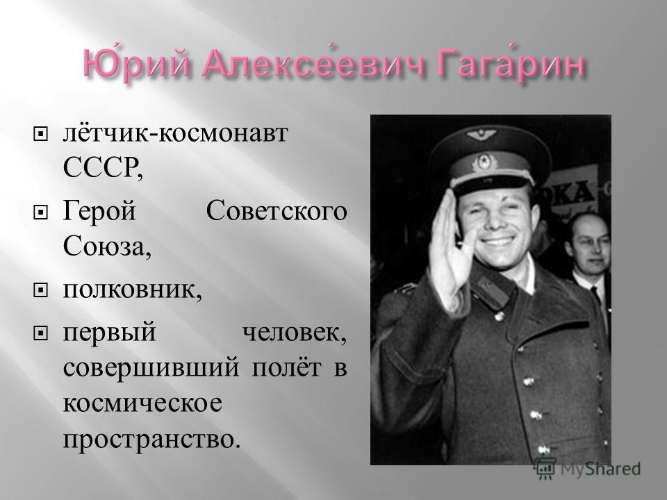 лётчик - космонавт СССР, Герой Советского Союза, полковник, первый человек, совершивший полёт в космическое пространство.