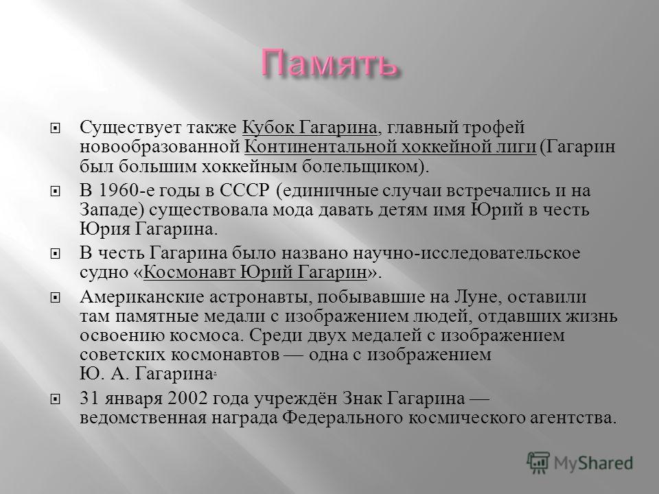 Существует также Кубок Гагарина, главный трофей новообразованной Континентальной хоккейной лиги ( Гагарин был большим хоккейным болельщиком ). В 1960- е годы в СССР ( единичные случаи встречались и на Западе ) существовала мода давать детям имя Юрий