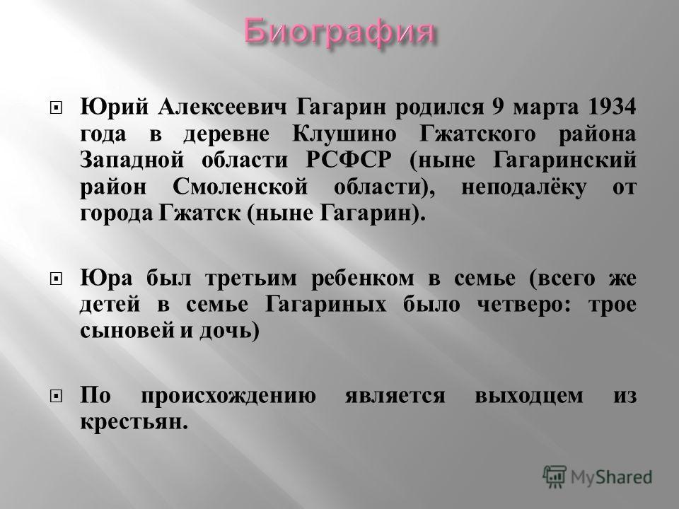 Юрий Алексеевич Гагарин родился 9 марта 1934 года в деревне Клушино Гжатского района Западной области РСФСР ( ныне Гагаринский район Смоленской области ), неподалёку от города Гжатск ( ныне Гагарин ). Юра был третьим ребенком в семье ( всего же детей