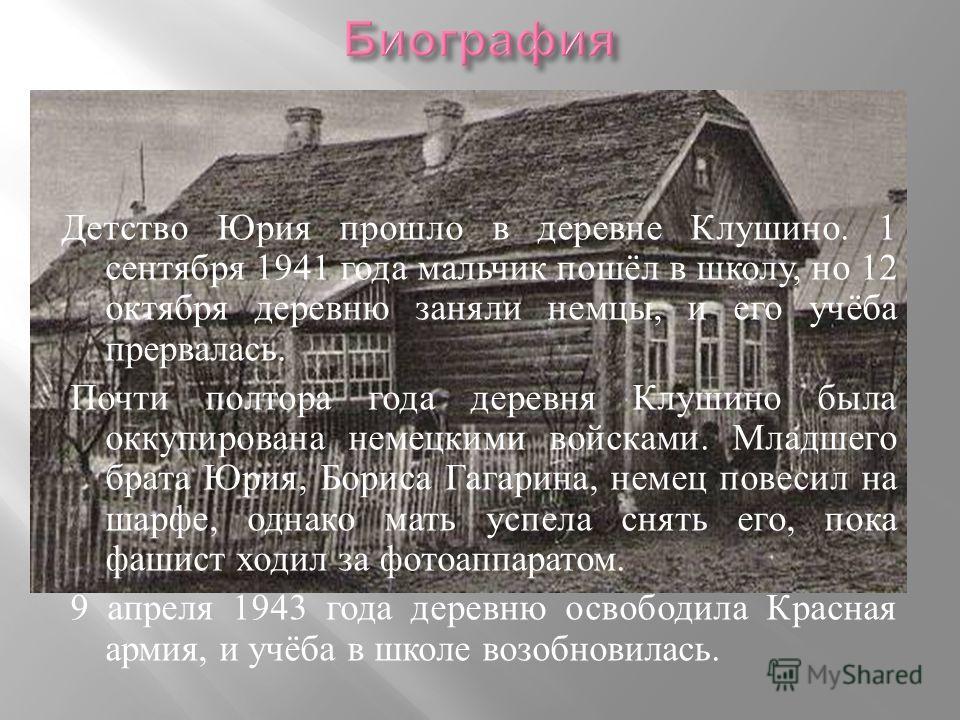 Детство Юрия прошло в деревне Клушино. 1 сентября 1941 года мальчик пошёл в школу, но 12 октября деревню заняли немцы, и его учёба прервалась. Почти полтора года деревня Клушино была оккупирована немецкими войсками. Младшего брата Юрия, Бориса Гагари