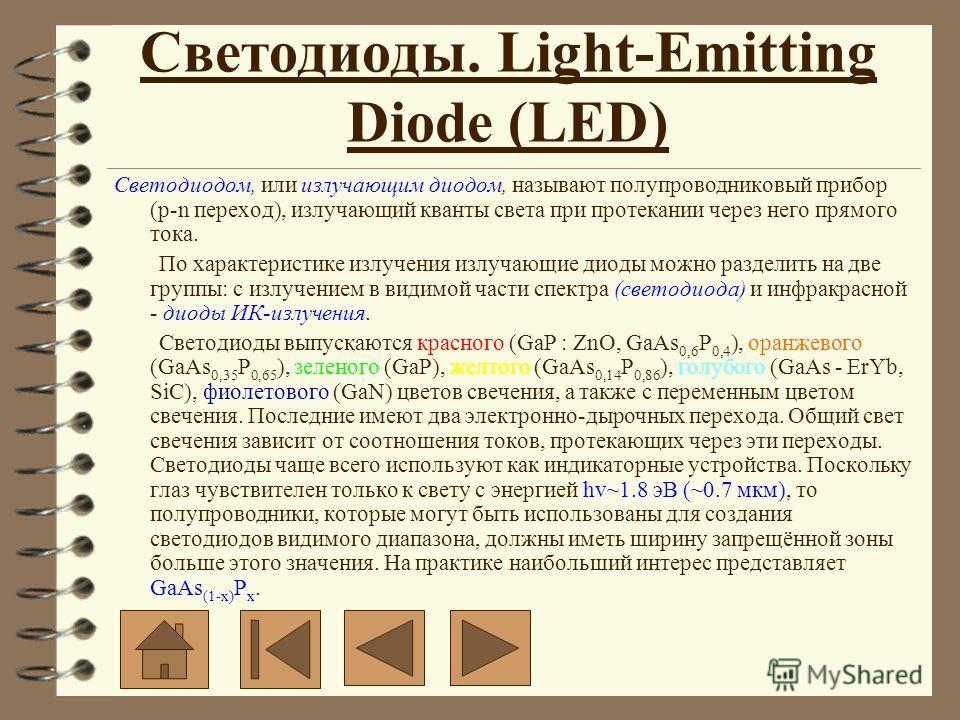 Светодиодом, или излучающим диодом, называют полупроводниковый прибор (p-n переход), излучающий кванты света при протекании через него прямого тока. По характеристике излучения излучающие диоды можно разделить на две группы: с излучением в видимой ча