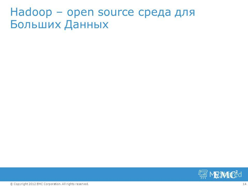 14© Copyright 2012 EMC Corporation. All rights reserved. Hadoop – open source среда для Больших Данных