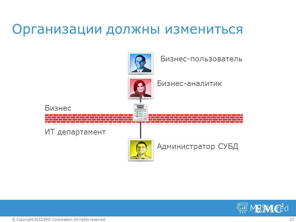 27© Copyright 2012 EMC Corporation. All rights reserved. Организации должны измениться Бизнес-пользователь Бизнес ИТ департамент Администратор СУБД Бизнес-аналитик