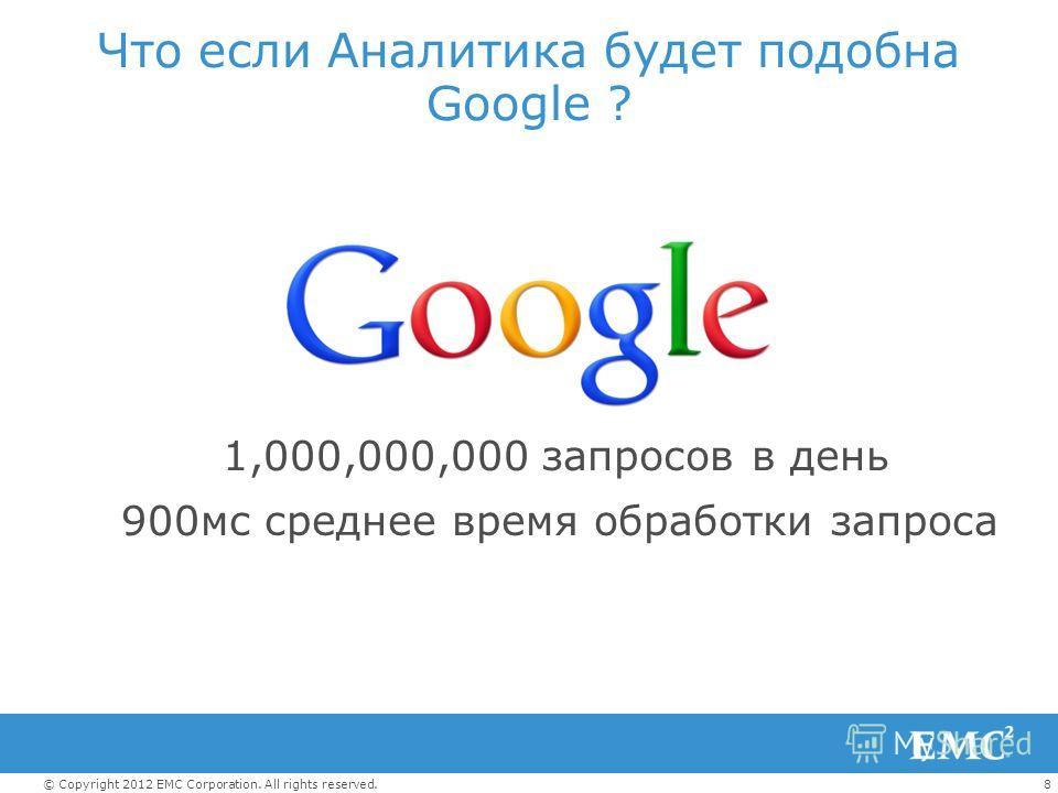 8© Copyright 2012 EMC Corporation. All rights reserved. Что если Аналитика будет подобна Google ? 1,000,000,000 запросов в день 900мс среднее время обработки запроса