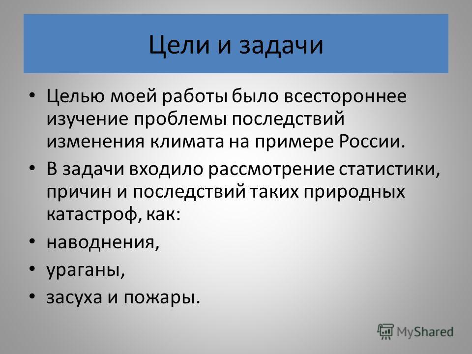 Цели и задачи Целью моей работы было всестороннее изучение проблемы последствий изменения климата на примере России. В задачи входило рассмотрение статистики, причин и последствий таких природных катастроф, как: наводнения, ураганы, засуха и пожары.