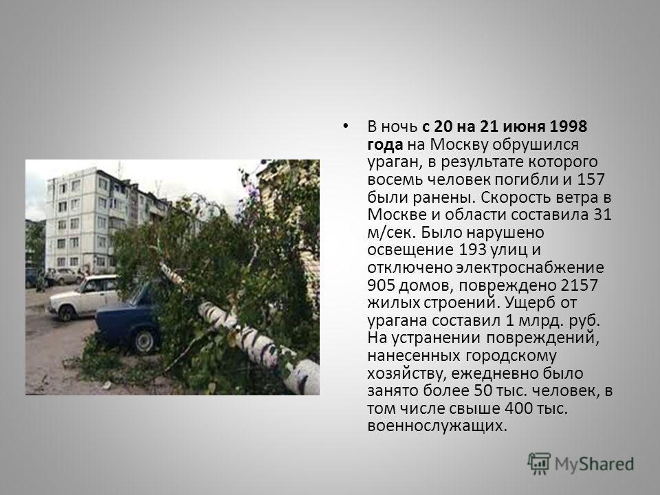 В ночь с 20 на 21 июня 1998 года на Москву обрушился ураган, в результате которого восемь человек погибли и 157 были ранены. Скорость ветра в Москве и области составила 31 м/сек. Было нарушено освещение 193 улиц и отключено электроснабжение 905 домов