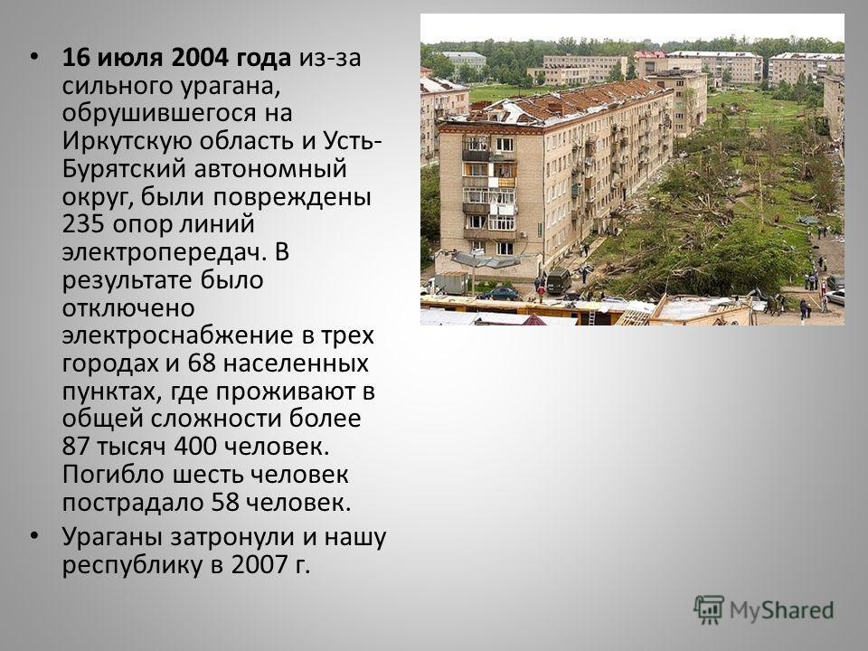 16 июля 2004 года из-за сильного урагана, обрушившегося на Иркутскую область и Усть- Бурятский автономный округ, были повреждены 235 опор линий электропередач. В результате было отключено электроснабжение в трех городах и 68 населенных пунктах, где п