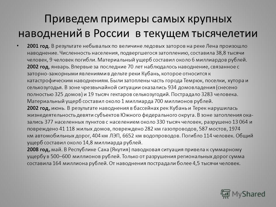 Приведем примеры самых крупных наводнений в России в текущем тысячелетии 2001 год. В результате небывалых по величине ледовых заторов на реке Лена произошло наводнение. Численность населения, подвергшегося затоплению, составила 38,8 тысячи человек, 9